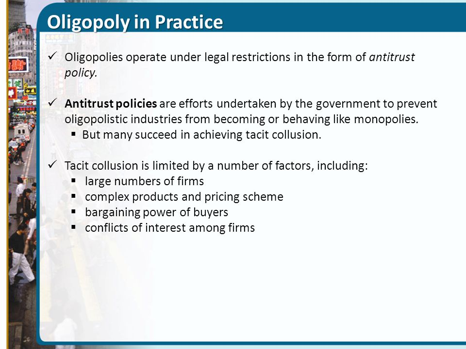 Oligopoly in Practice Oligopolies operate under legal restrictions in the form of antitrust policy. Antitrust policies are efforts undertaken by the g