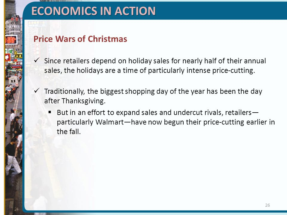 ECONOMICS IN ACTION Price Wars of Christmas Since retailers depend on holiday sales for nearly half of their annual sales, the holidays are a time of