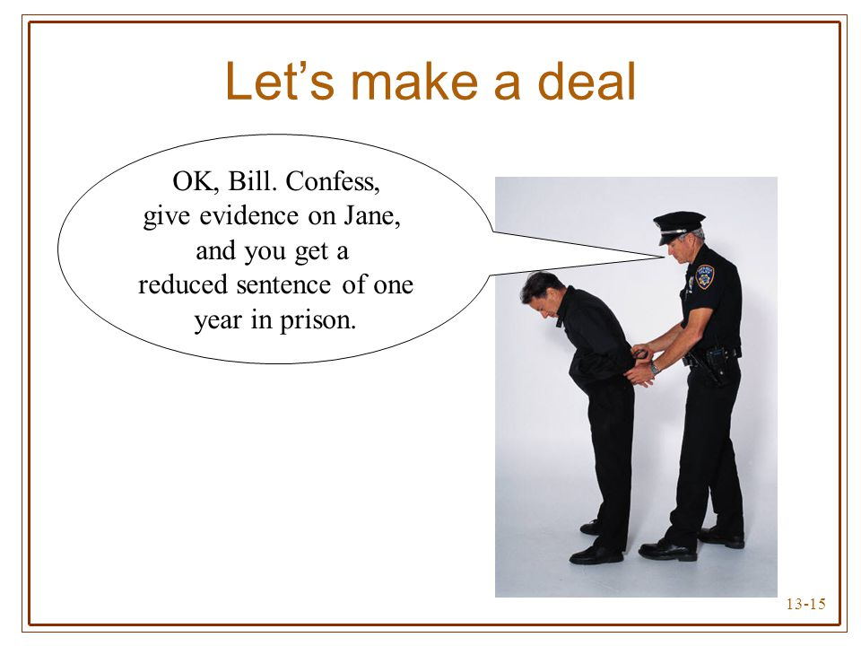 13-15 Let's make a deal OK, Bill. Confess, give evidence on Jane, and you get a reduced sentence of one year in prison.