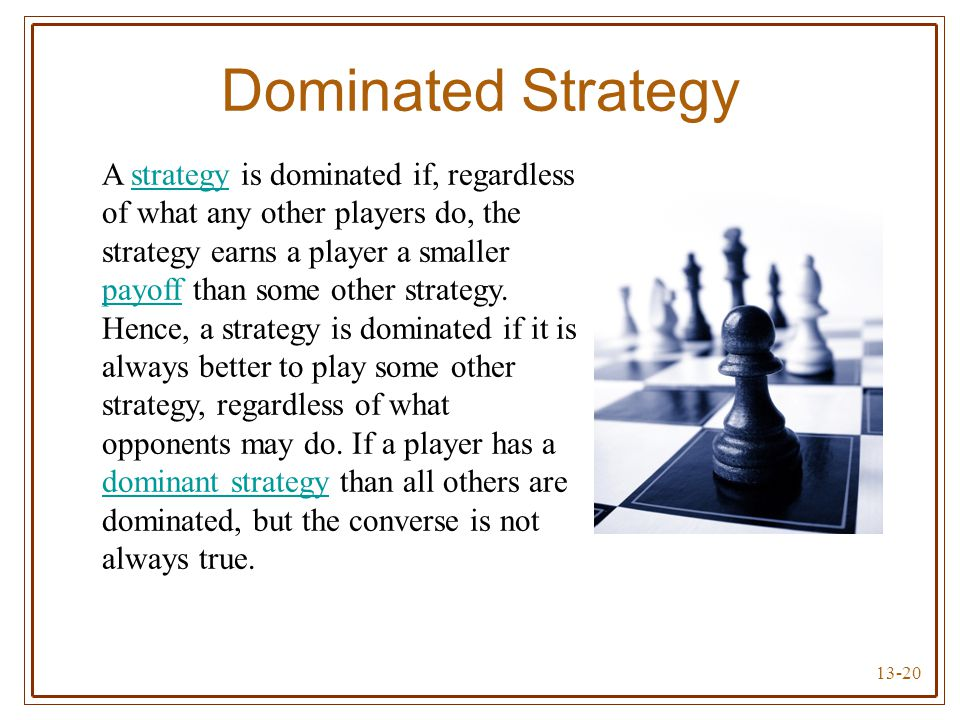 13-20 Dominated Strategy A strategy is dominated if, regardless of what any other players do, the strategy earns a player a smaller payoff than some o