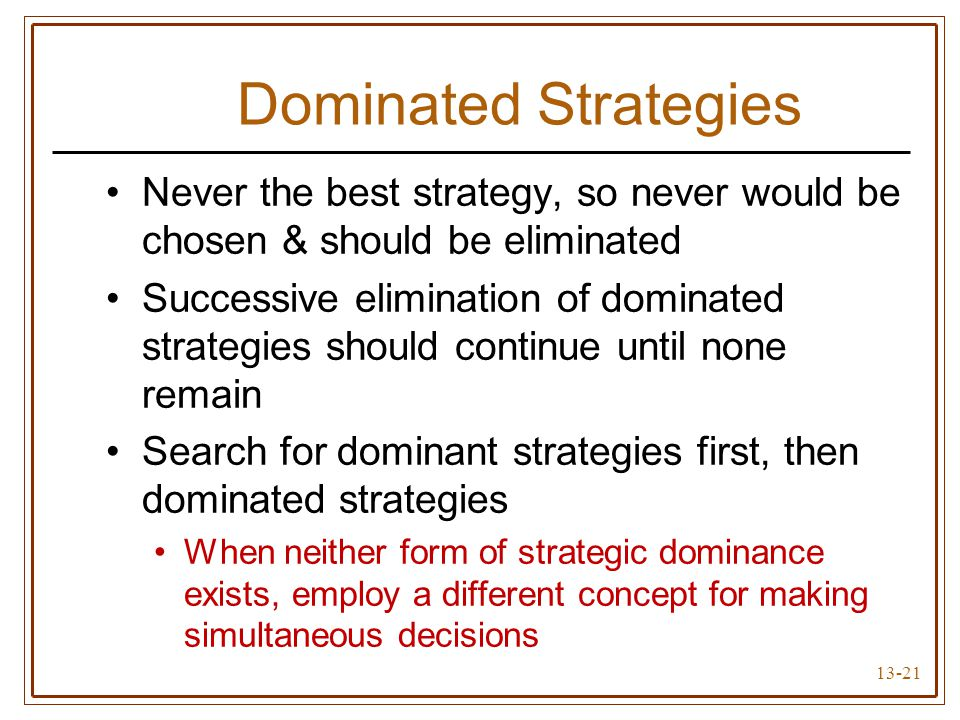 13-21 Dominated Strategies Never the best strategy, so never would be chosen & should be eliminated Successive elimination of dominated strategies sho
