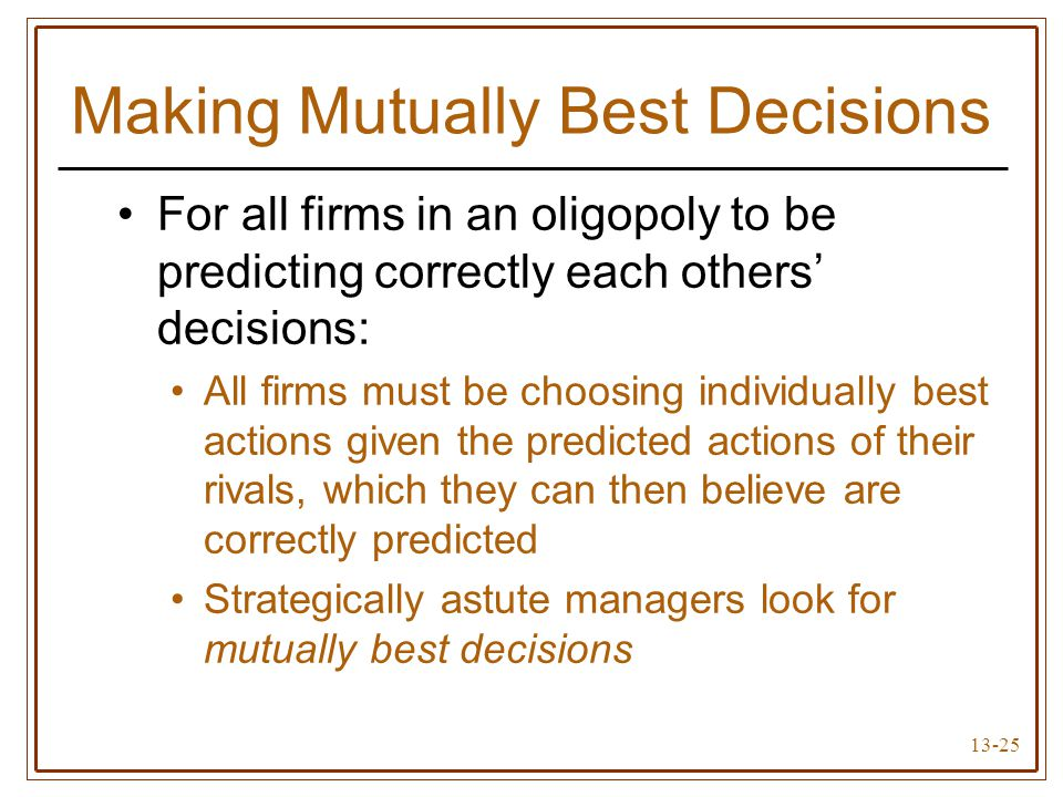 13-25 Making Mutually Best Decisions For all firms in an oligopoly to be predicting correctly each others' decisions: All firms must be choosing indiv