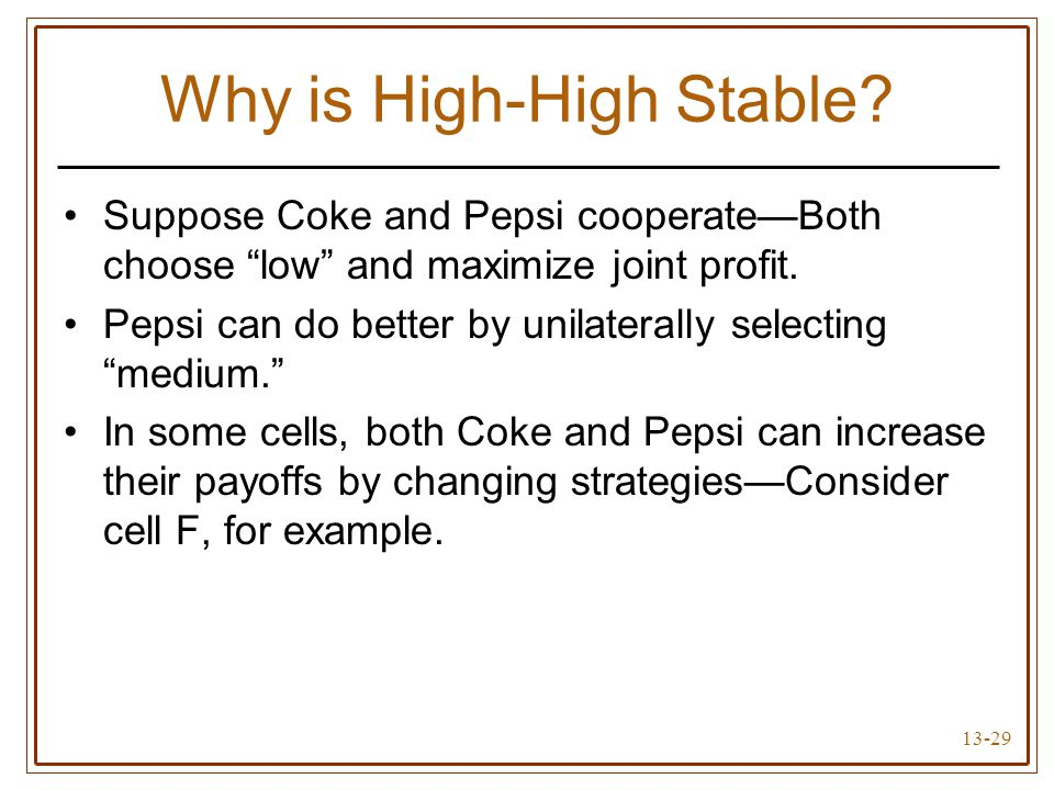 """13-29 Why is High-High Stable? Suppose Coke and Pepsi cooperate—Both choose """"low"""" and maximize joint profit. Pepsi can do better by unilaterally selec"""