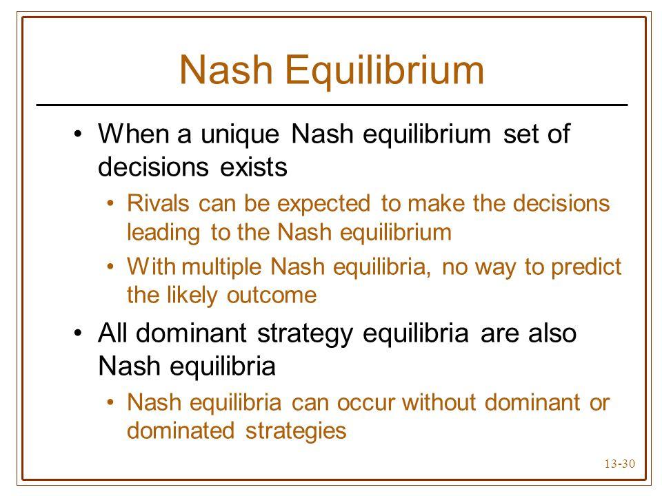 13-30 Nash Equilibrium When a unique Nash equilibrium set of decisions exists Rivals can be expected to make the decisions leading to the Nash equilib