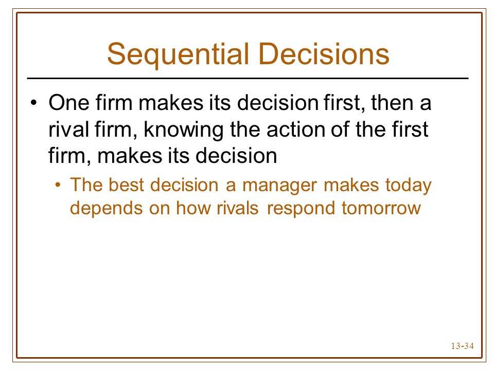 13-34 Sequential Decisions One firm makes its decision first, then a rival firm, knowing the action of the first firm, makes its decision The best dec