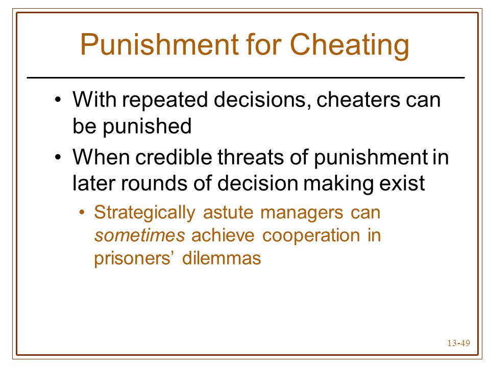 13-49 Punishment for Cheating With repeated decisions, cheaters can be punished When credible threats of punishment in later rounds of decision making