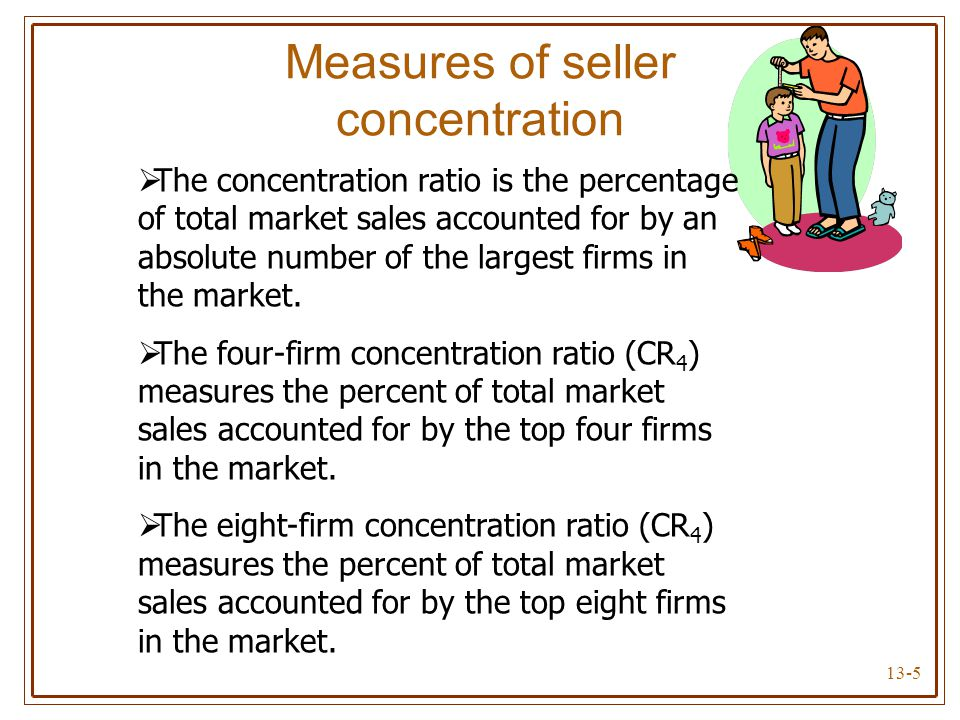 13-5 Measures of seller concentration  The concentration ratio is the percentage of total market sales accounted for by an absolute number of the lar