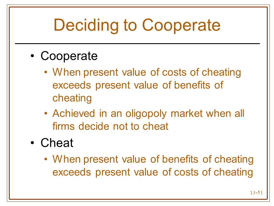 13-51 Deciding to Cooperate Cooperate When present value of costs of cheating exceeds present value of benefits of cheating Achieved in an oligopoly m