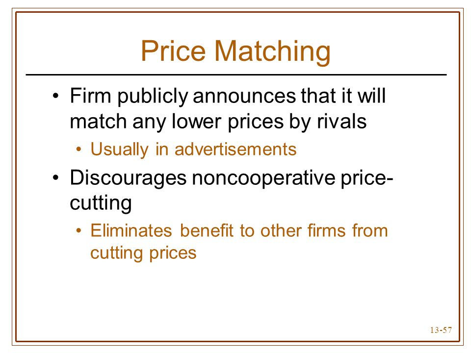 13-57 Price Matching Firm publicly announces that it will match any lower prices by rivals Usually in advertisements Discourages noncooperative price-