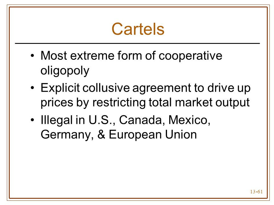 13-61 Cartels Most extreme form of cooperative oligopoly Explicit collusive agreement to drive up prices by restricting total market output Illegal in