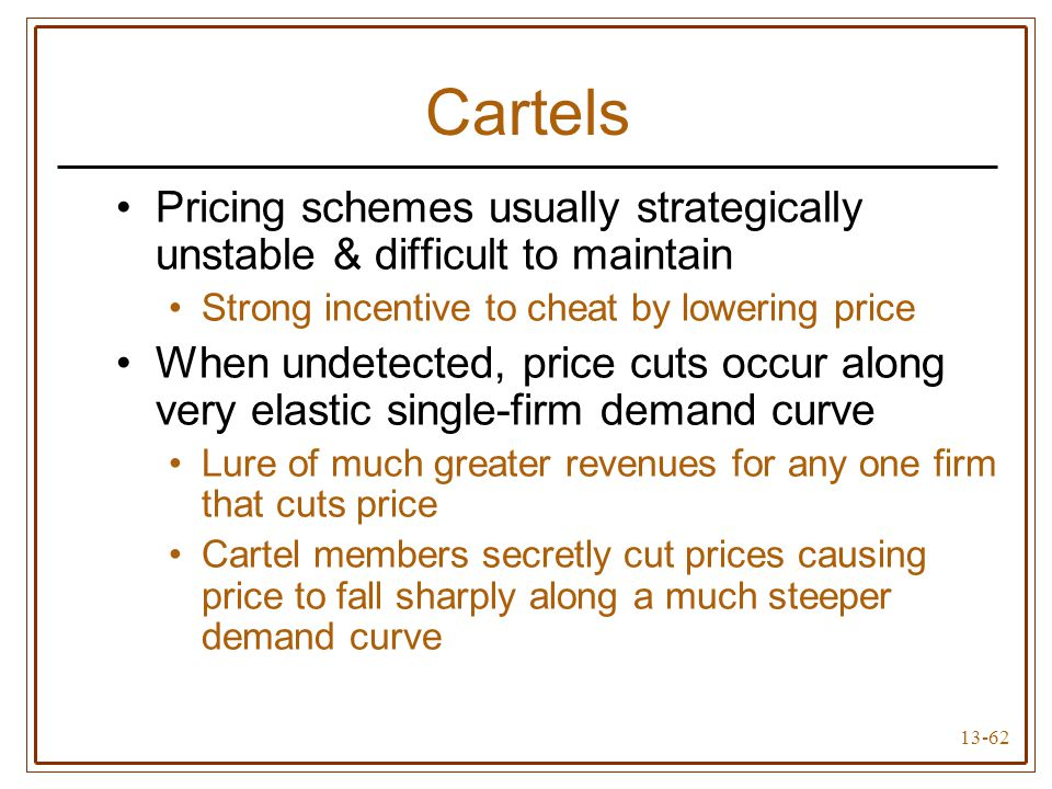 13-62 Cartels Pricing schemes usually strategically unstable & difficult to maintain Strong incentive to cheat by lowering price When undetected, pric