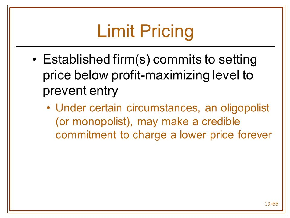 13-66 Limit Pricing Established firm(s) commits to setting price below profit-maximizing level to prevent entry Under certain circumstances, an oligop