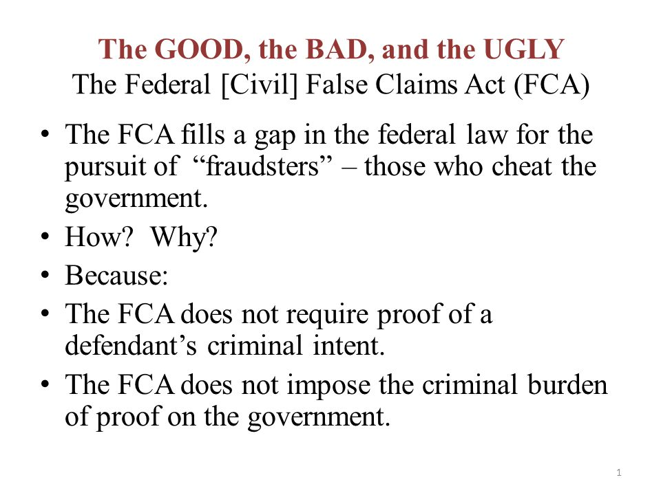 The GOOD, the BAD, and the UGLY The Federal [Civil] False Claims Act (FCA) The FCA fills a gap in the federal law for the pursuit of fraudsters – those who cheat the government.