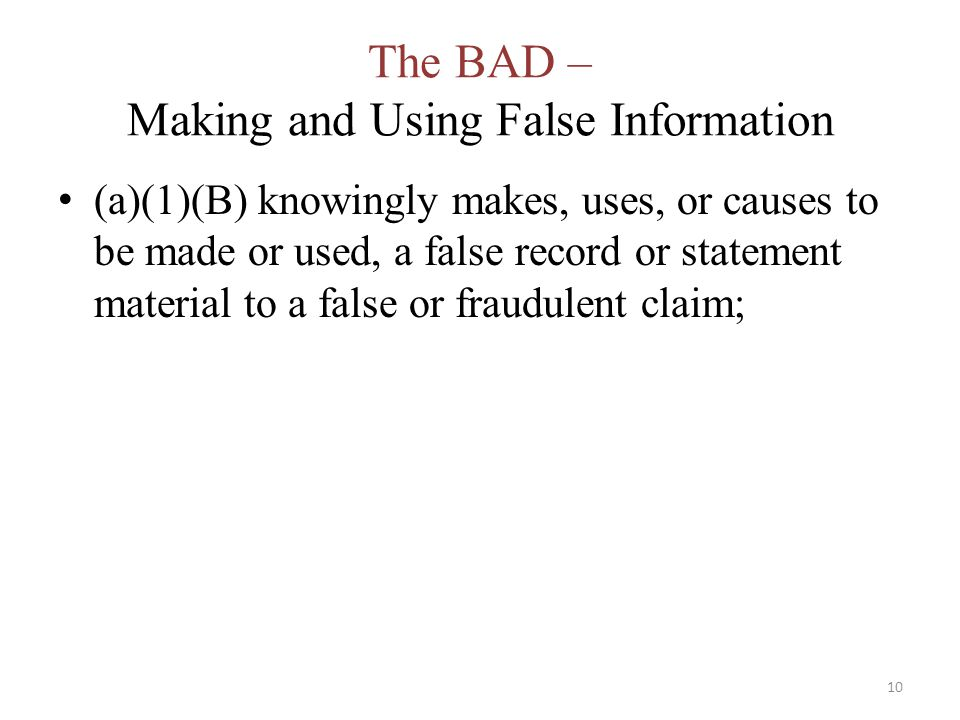 The BAD – Making and Using False Information (a)(1)(B) knowingly makes, uses, or causes to be made or used, a false record or statement material to a false or fraudulent claim; 10