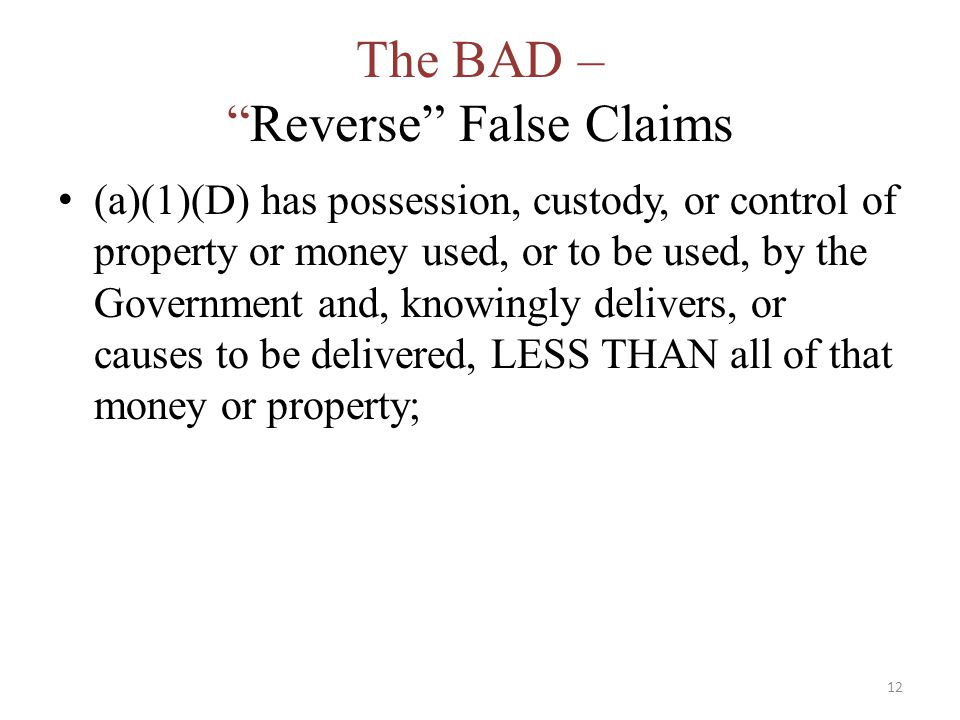The BAD – Reverse False Claims (a)(1)(D) has possession, custody, or control of property or money used, or to be used, by the Government and, knowingly delivers, or causes to be delivered, LESS THAN all of that money or property; 12