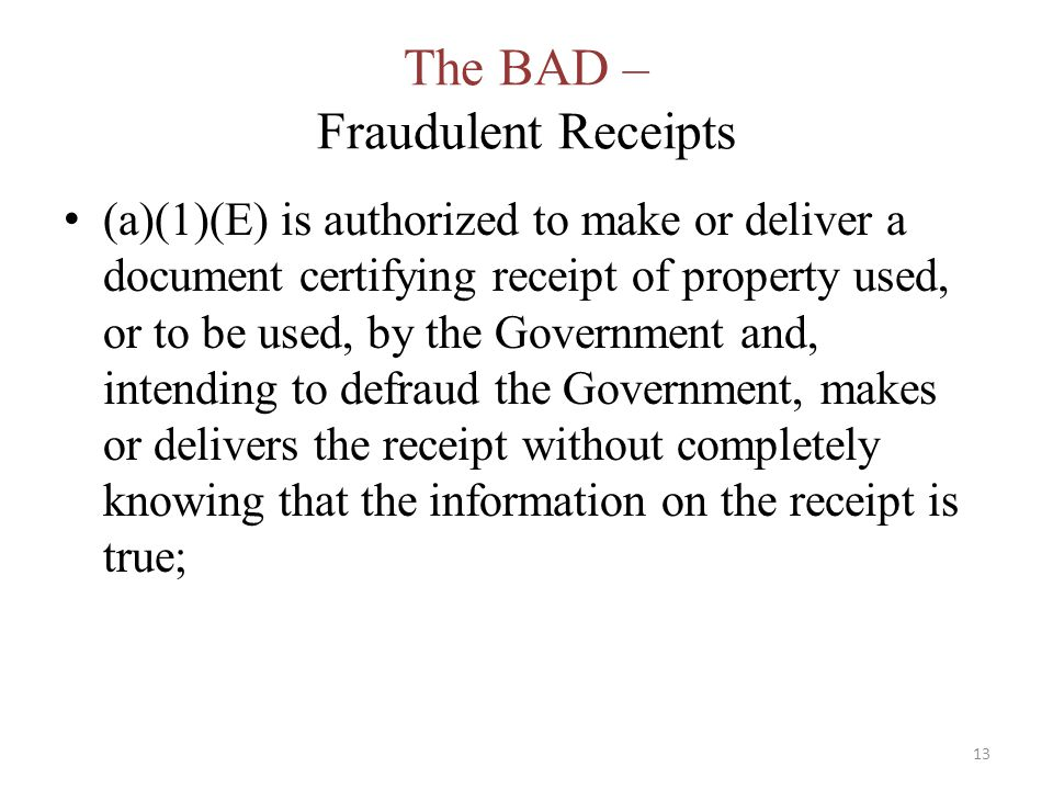 The BAD – Fraudulent Receipts (a)(1)(E) is authorized to make or deliver a document certifying receipt of property used, or to be used, by the Government and, intending to defraud the Government, makes or delivers the receipt without completely knowing that the information on the receipt is true; 13