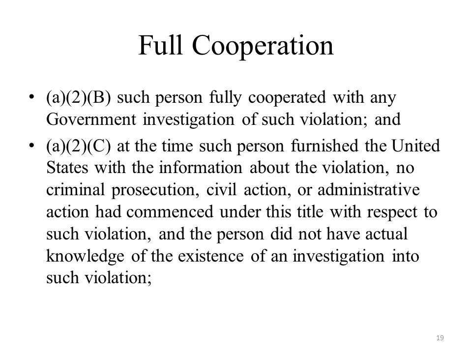 Full Cooperation (a)(2)(B) such person fully cooperated with any Government investigation of such violation; and (a)(2)(C) at the time such person furnished the United States with the information about the violation, no criminal prosecution, civil action, or administrative action had commenced under this title with respect to such violation, and the person did not have actual knowledge of the existence of an investigation into such violation; 19