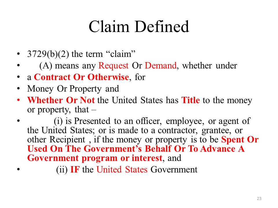 Claim Defined 3729(b)(2) the term claim (A) means any Request Or Demand, whether under a Contract Or Otherwise, for Money Or Property and Whether Or Not the United States has Title to the money or property, that – (i) is Presented to an officer, employee, or agent of the United States; or is made to a contractor, grantee, or other Recipient, if the money or property is to be Spent Or Used On The Government's Behalf Or To Advance A Government program or interest, and (ii) IF the United States Government 23