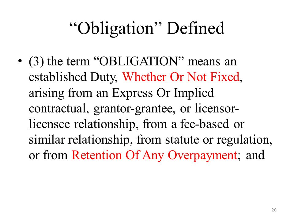 Obligation Defined (3) the term OBLIGATION means an established Duty, Whether Or Not Fixed, arising from an Express Or Implied contractual, grantor-grantee, or licensor- licensee relationship, from a fee-based or similar relationship, from statute or regulation, or from Retention Of Any Overpayment; and 26
