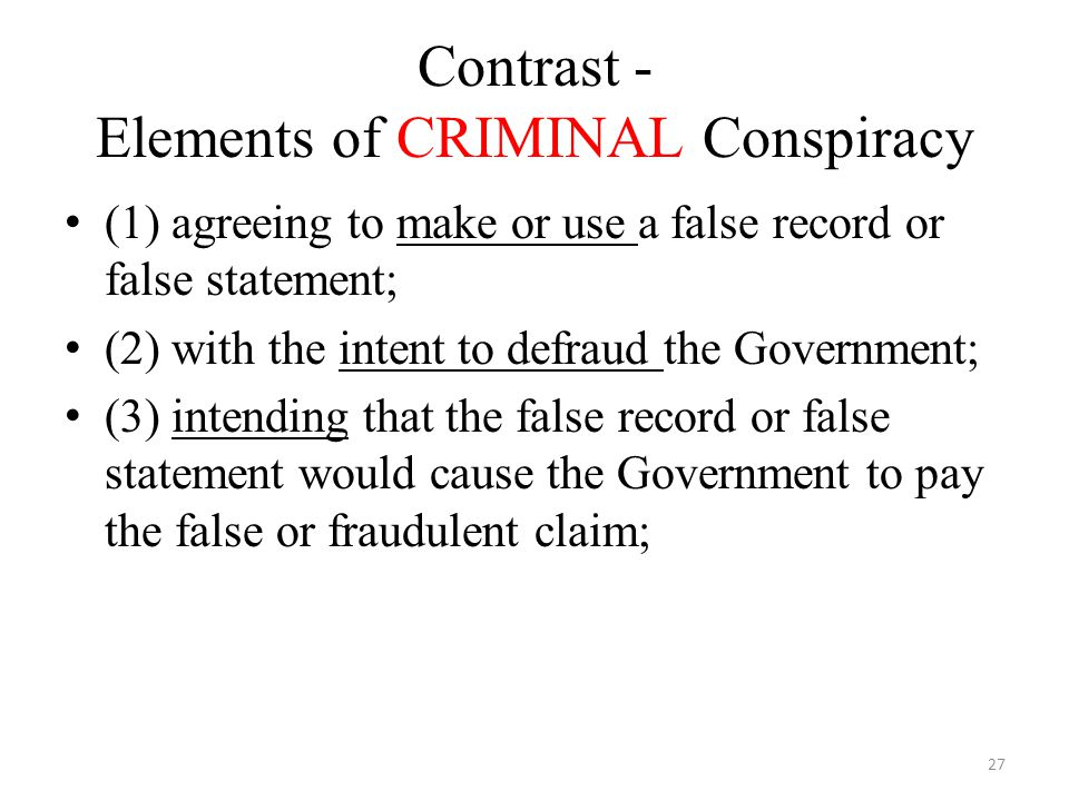 Contrast - Elements of CRIMINAL Conspiracy (1) agreeing to make or use a false record or false statement; (2) with the intent to defraud the Government; (3)intending that the false record or false statement would cause the Government to pay the false or fraudulent claim; 27