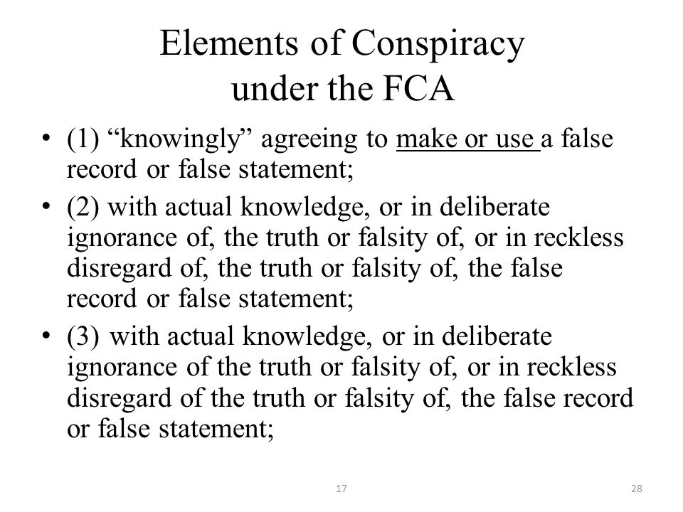Elements of Conspiracy under the FCA (1) knowingly agreeing to make or use a false record or false statement; (2) with actual knowledge, or in deliberate ignorance of, the truth or falsity of, or in reckless disregard of, the truth or falsity of, the false record or false statement; (3)with actual knowledge, or in deliberate ignorance of the truth or falsity of, or in reckless disregard of the truth or falsity of, the false record or false statement; 1728