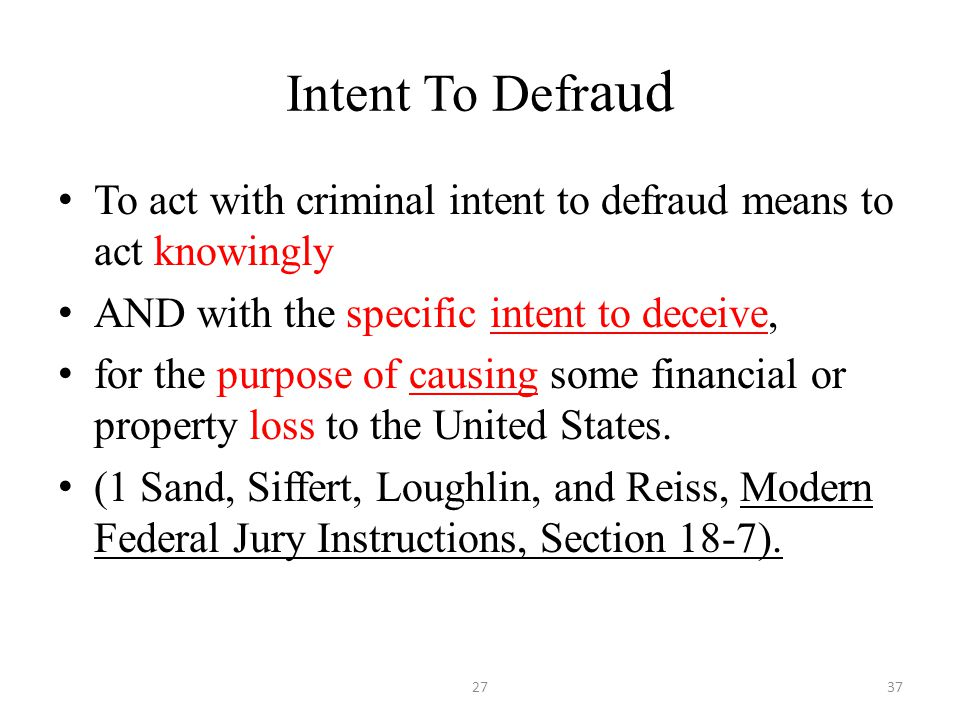 Intent To Defr aud To act with criminal intent to defraud means to act knowingly AND with the specific intent to deceive, for the purpose of causing some financial or property loss to the United States.