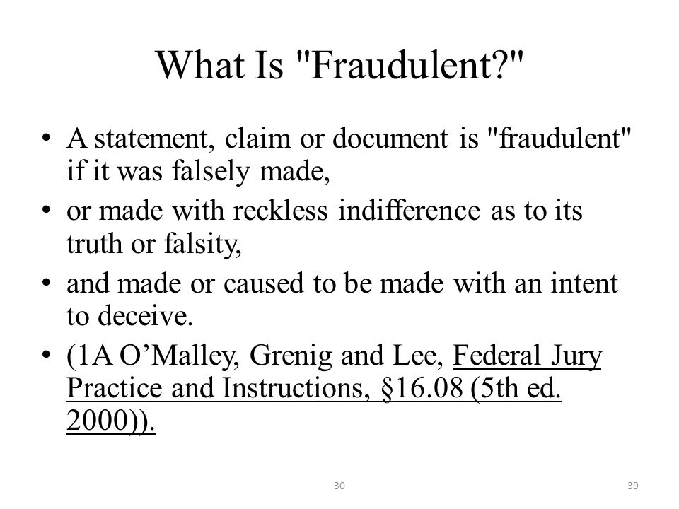 What Is Fraudulent A statement, claim or document is fraudulent if it was falsely made, or made with reckless indifference as to its truth or falsity, and made or caused to be made with an intent to deceive.