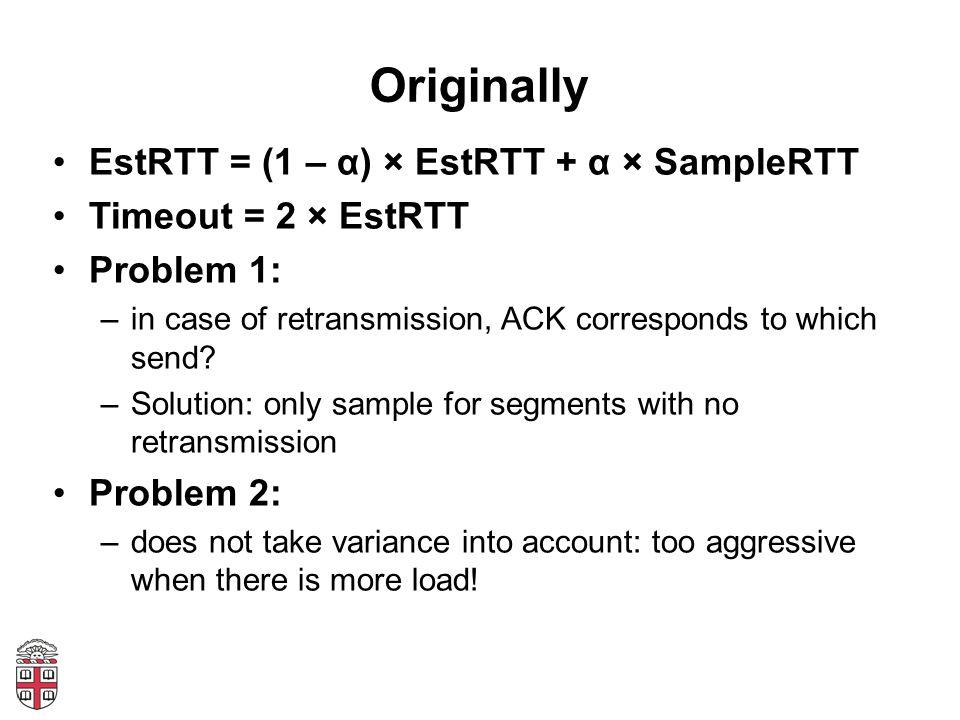 Originally EstRTT = (1 – α) × EstRTT + α × SampleRTT Timeout = 2 × EstRTT Problem 1: –in case of retransmission, ACK corresponds to which send? –Solut