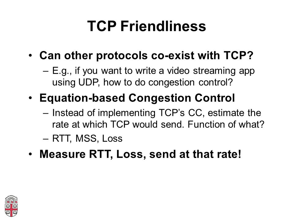 TCP Friendliness Can other protocols co-exist with TCP? –E.g., if you want to write a video streaming app using UDP, how to do congestion control? Equ
