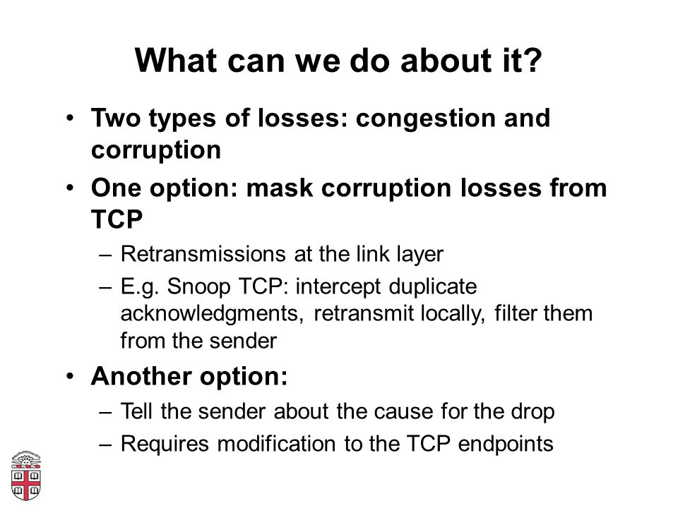 What can we do about it? Two types of losses: congestion and corruption One option: mask corruption losses from TCP –Retransmissions at the link layer