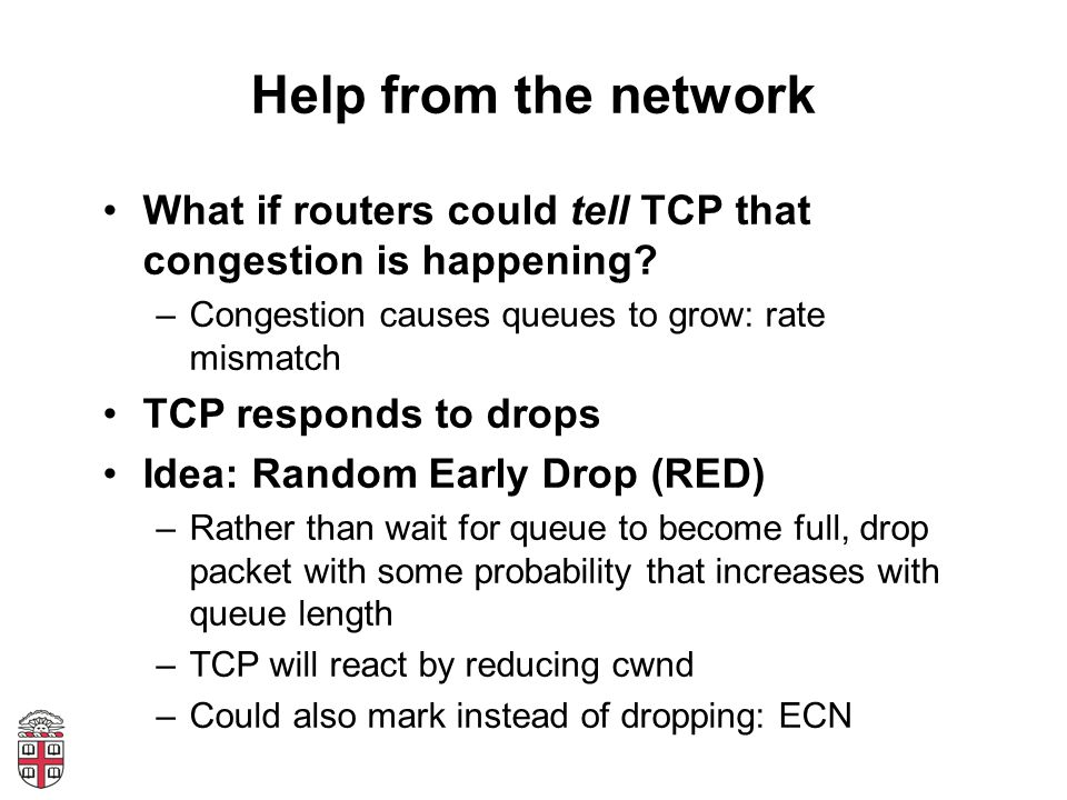 Help from the network What if routers could tell TCP that congestion is happening? –Congestion causes queues to grow: rate mismatch TCP responds to dr