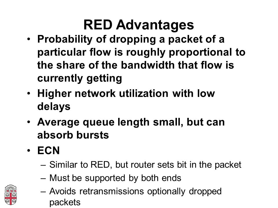 RED Advantages Probability of dropping a packet of a particular flow is roughly proportional to the share of the bandwidth that flow is currently gett
