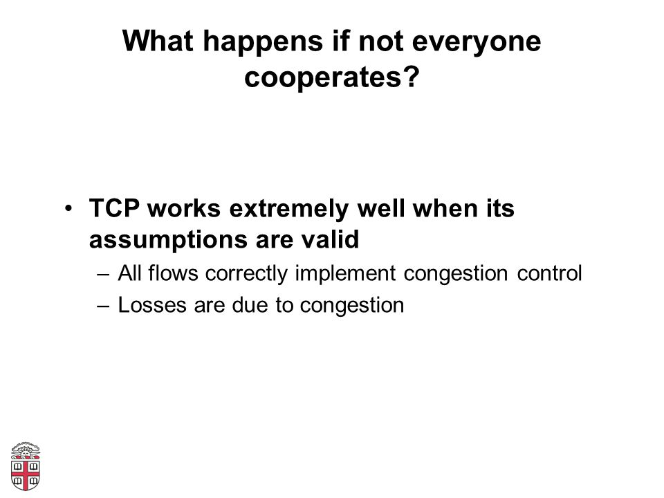 What happens if not everyone cooperates? TCP works extremely well when its assumptions are valid –All flows correctly implement congestion control –Lo