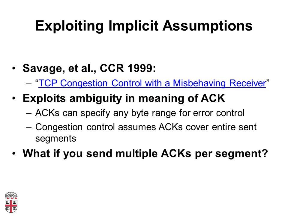 "Exploiting Implicit Assumptions Savage, et al., CCR 1999: –""TCP Congestion Control with a Misbehaving Receiver""TCP Congestion Control with a Misbehavi"