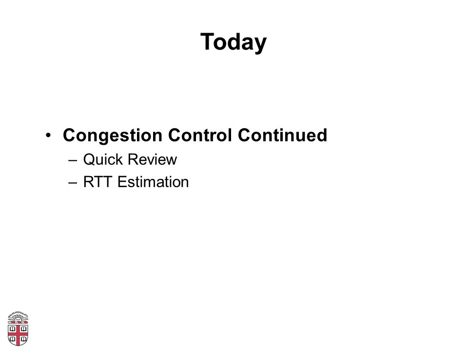Quick Review Flow Control: –Receiver sets Advertised Window Congestion Control –Two states: Slow Start (SS) and Congestion Avoidance (CA) –A window size threshold governs the state transition Window <= ssthresh: SS Window > ssthresh: Congestion Avoidance –States differ in how they respond to ACKs Slow start: w = w + MSS (1 MSS per ACK) Congestion Avoidance: w = w + MSS 2 /w (1 MSS per RTT) –On loss event: set ssthresh = w/2, w = 1, slow start
