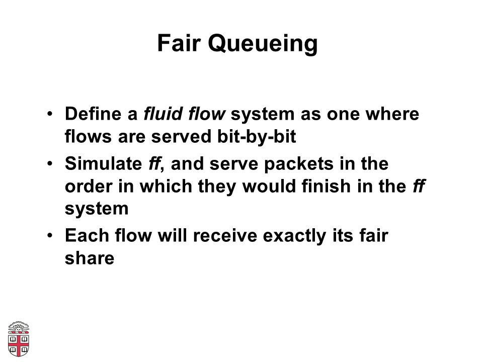 Fair Queueing Define a fluid flow system as one where flows are served bit-by-bit Simulate ff, and serve packets in the order in which they would fini