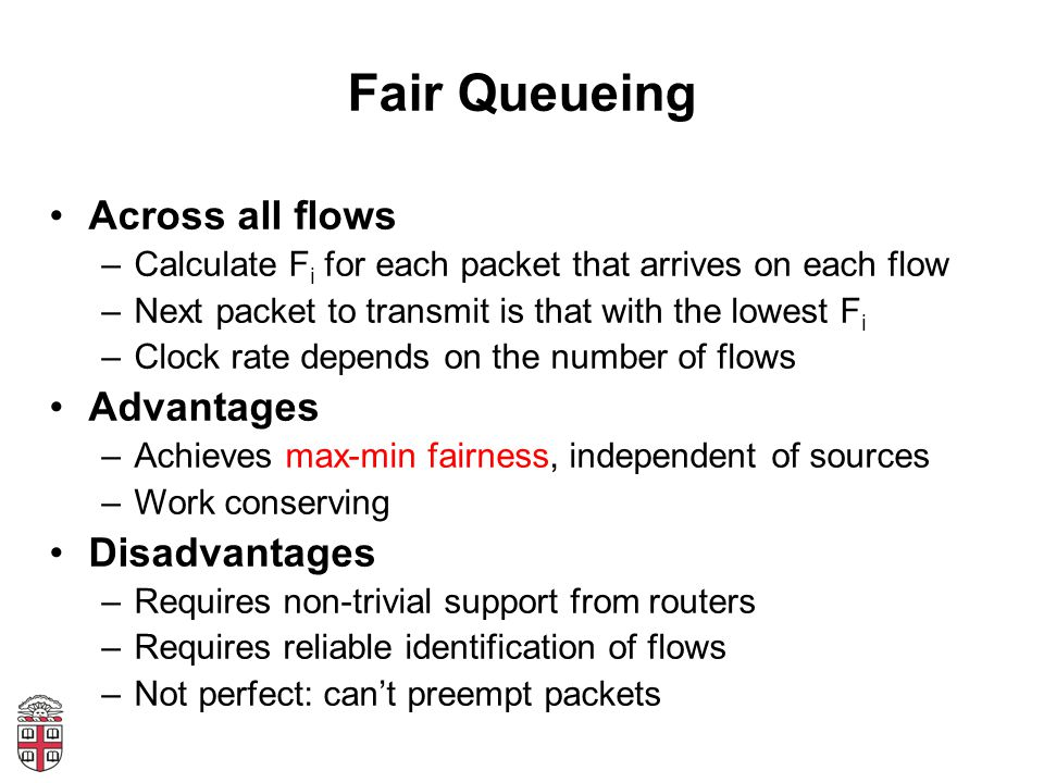 Fair Queueing Across all flows –Calculate F i for each packet that arrives on each flow –Next packet to transmit is that with the lowest F i –Clock ra