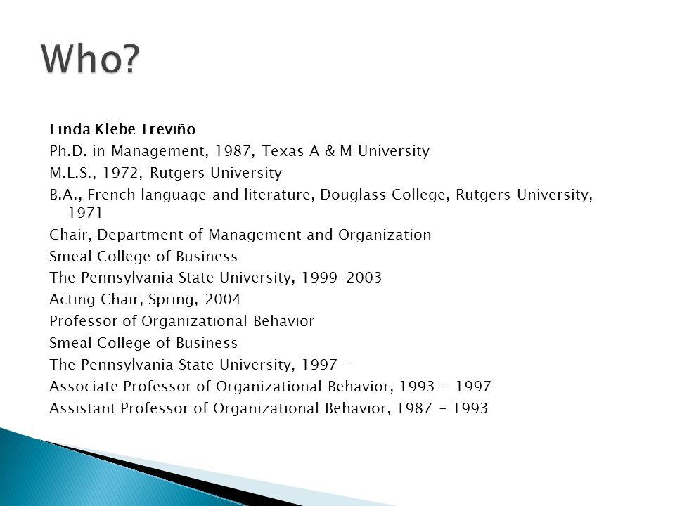 Linda Klebe Treviño Ph.D. in Management, 1987, Texas A & M University M.L.S., 1972, Rutgers University B.A., French language and literature, Douglass