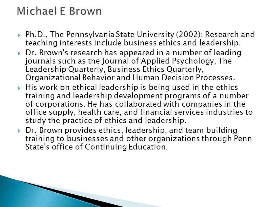  Ph.D., The Pennsylvania State University (2002): Research and teaching interests include business ethics and leadership.  Dr. Brown's research has