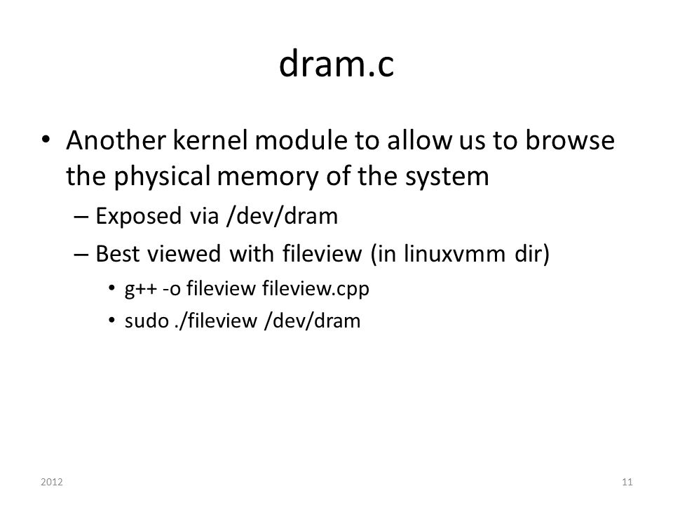 dram.c Another kernel module to allow us to browse the physical memory of the system – Exposed via /dev/dram – Best viewed with fileview (in linuxvmm