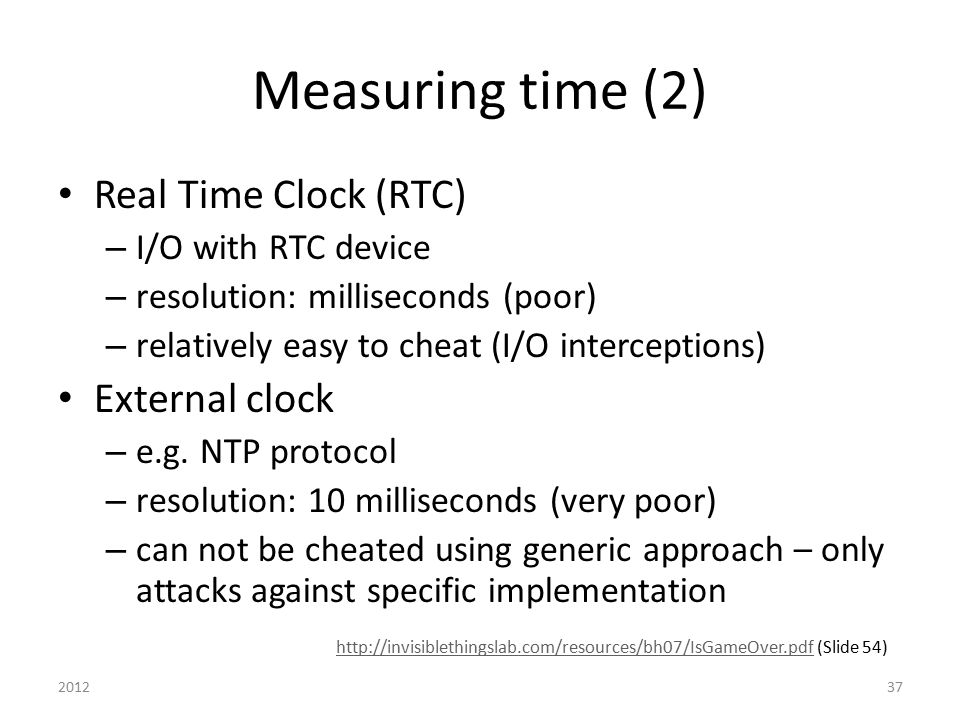 Measuring time (2) Real Time Clock (RTC) – I/O with RTC device – resolution: milliseconds (poor) – relatively easy to cheat (I/O interceptions) Extern