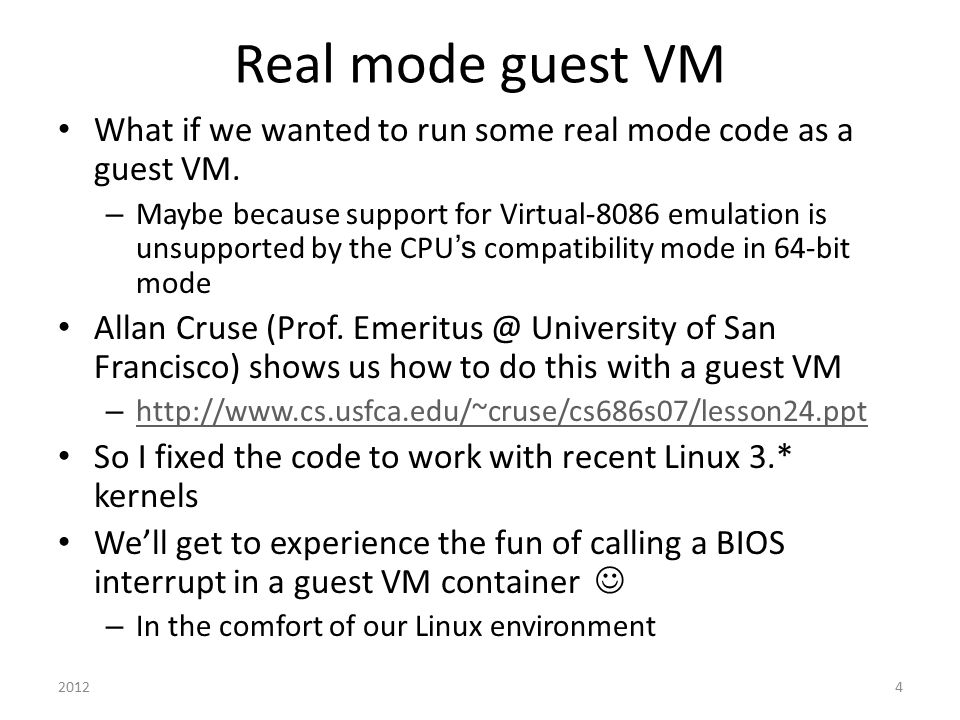 Real mode guest VM What if we wanted to run some real mode code as a guest VM. – Maybe because support for Virtual-8086 emulation is unsupported by th
