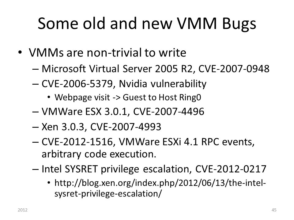 Some old and new VMM Bugs VMMs are non-trivial to write – Microsoft Virtual Server 2005 R2, CVE-2007-0948 – CVE-2006-5379, Nvidia vulnerability Webpag
