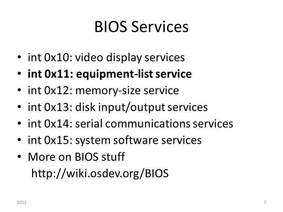 BIOS Services int 0x10: video display services int 0x11: equipment-list service int 0x12: memory-size service int 0x13: disk input/output services int 0x14: serial communications services int 0x15: system software services More on BIOS stuff http://wiki.osdev.org/BIOS 20127