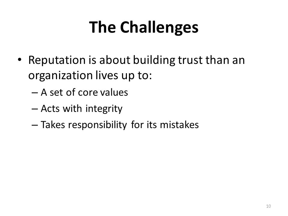 The Challenges Reputation is about building trust than an organization lives up to: – A set of core values – Acts with integrity – Takes responsibility for its mistakes 10