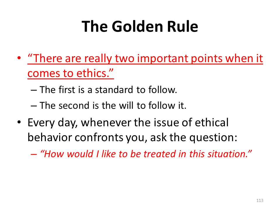 The Golden Rule There are really two important points when it comes to ethics. – The first is a standard to follow.