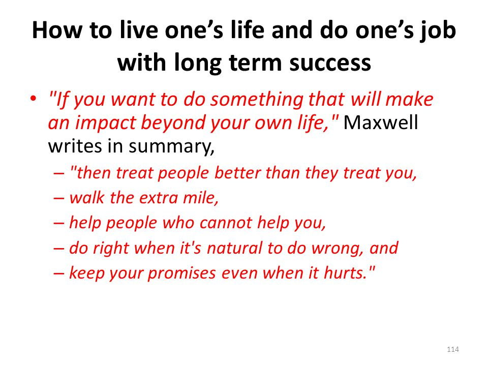 How to live one's life and do one's job with long term success If you want to do something that will make an impact beyond your own life, Maxwell writes in summary, – then treat people better than they treat you, – walk the extra mile, – help people who cannot help you, – do right when it s natural to do wrong, and – keep your promises even when it hurts. 114