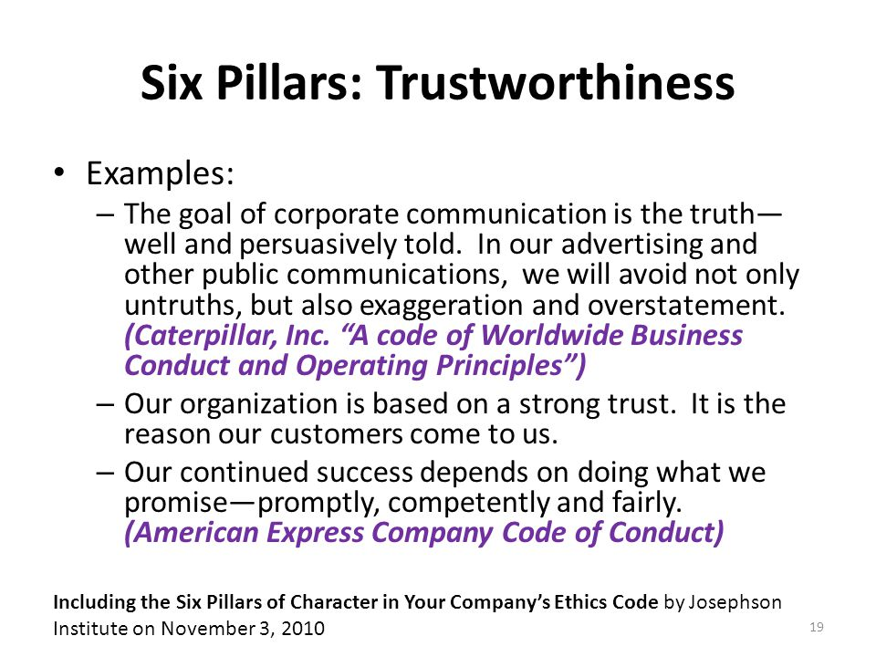 Six Pillars: Trustworthiness Examples: – The goal of corporate communication is the truth— well and persuasively told.