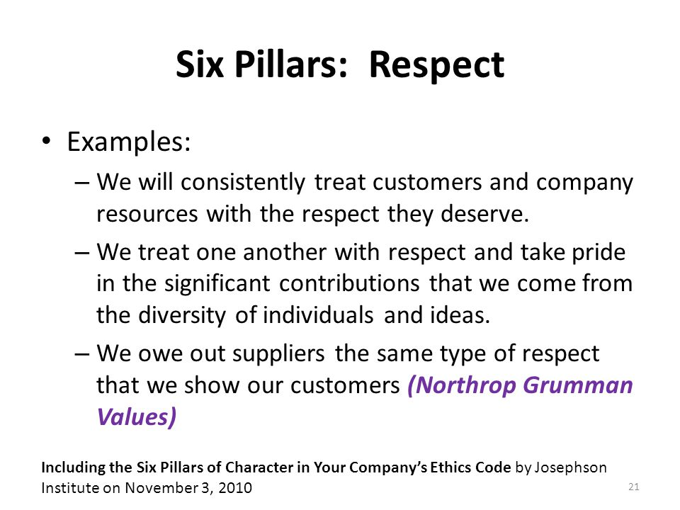 Six Pillars: Respect Examples: – We will consistently treat customers and company resources with the respect they deserve.