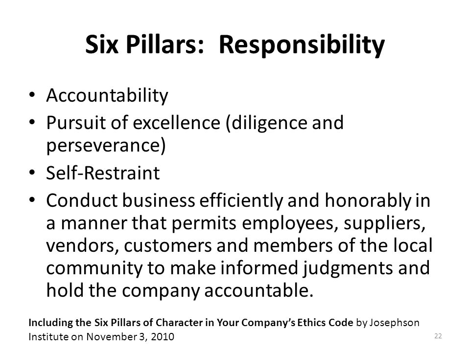 Six Pillars: Responsibility Accountability Pursuit of excellence (diligence and perseverance) Self-Restraint Conduct business efficiently and honorably in a manner that permits employees, suppliers, vendors, customers and members of the local community to make informed judgments and hold the company accountable.